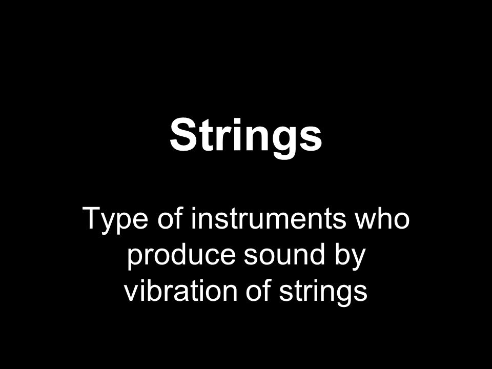 Strings Type of instruments who produce sound by vibration of strings