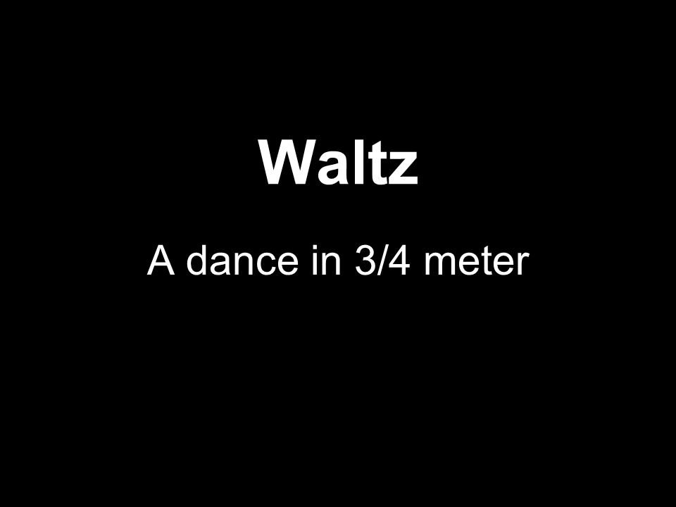 Waltz A dance in 3/4 meter