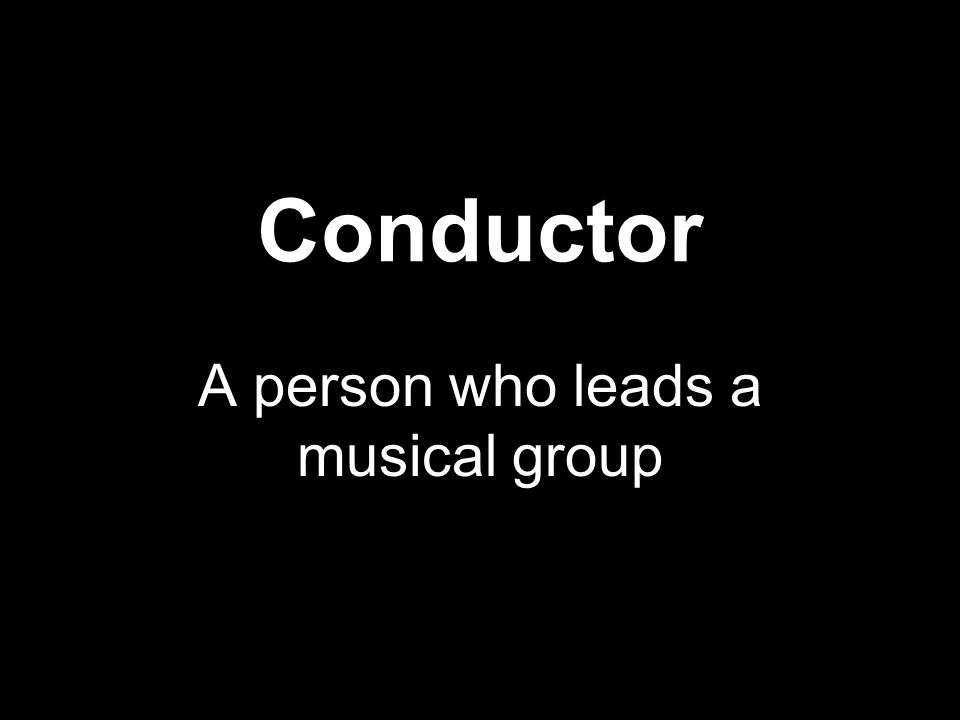 Conductor A person who leads a musical group