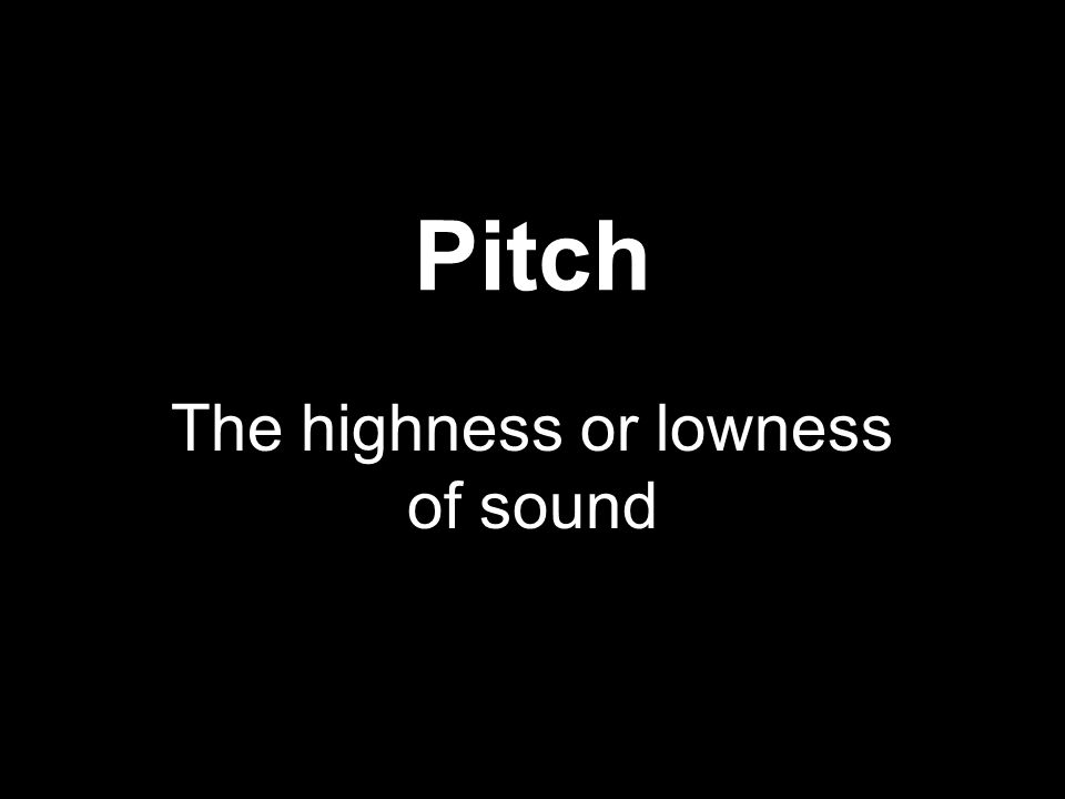 Pitch The highness or lowness of sound