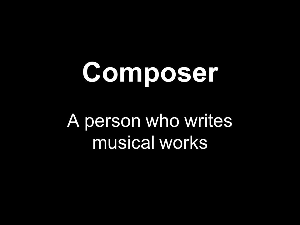 Composer A person who writes musical works
