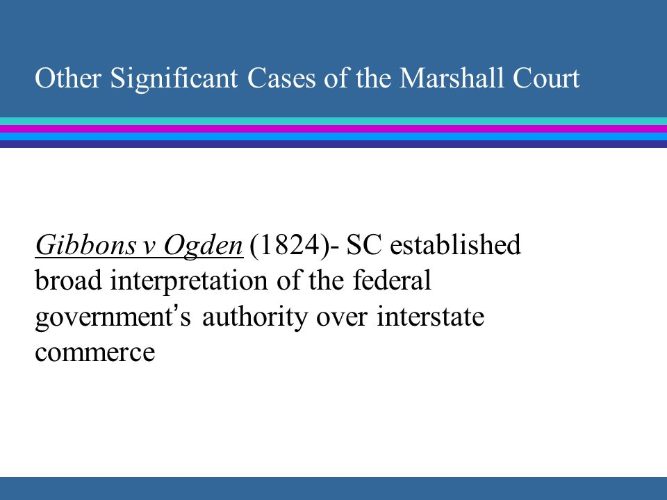 Other Significant Cases of the Marshall Court Gibbons v Ogden (1824)- SC established broad interpretation of the federal governments authority over in