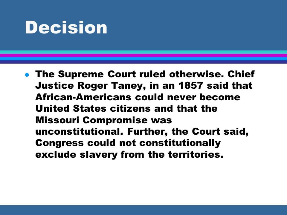 Decision l The Supreme Court ruled otherwise. Chief Justice Roger Taney, in an 1857 said that African-Americans could never become United States citiz