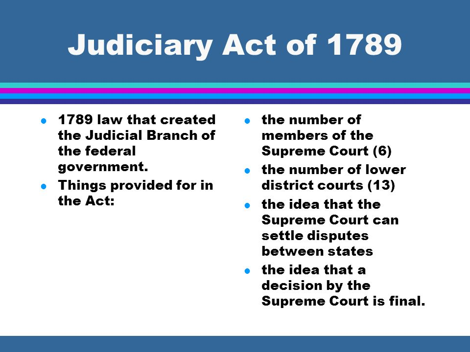 Judiciary Act of 1789 l 1789 law that created the Judicial Branch of the federal government. l Things provided for in the Act: l the number of members