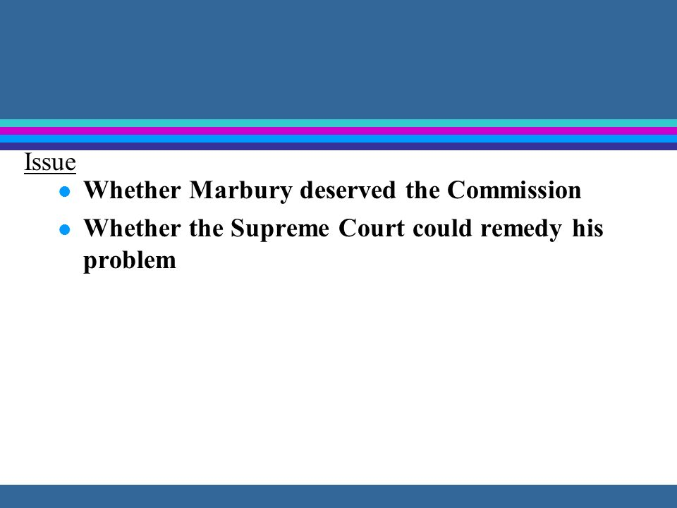 l Whether Marbury deserved the Commission l Whether the Supreme Court could remedy his problem Issue
