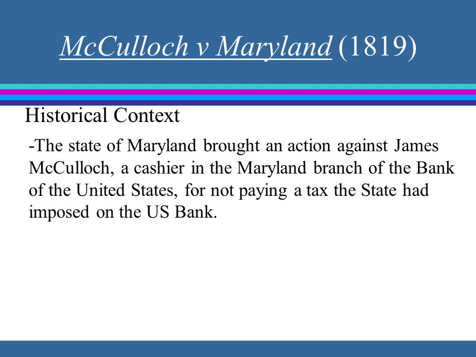 McCulloch v Maryland (1819) -The state of Maryland brought an action against James McCulloch, a cashier in the Maryland branch of the Bank of the Unit