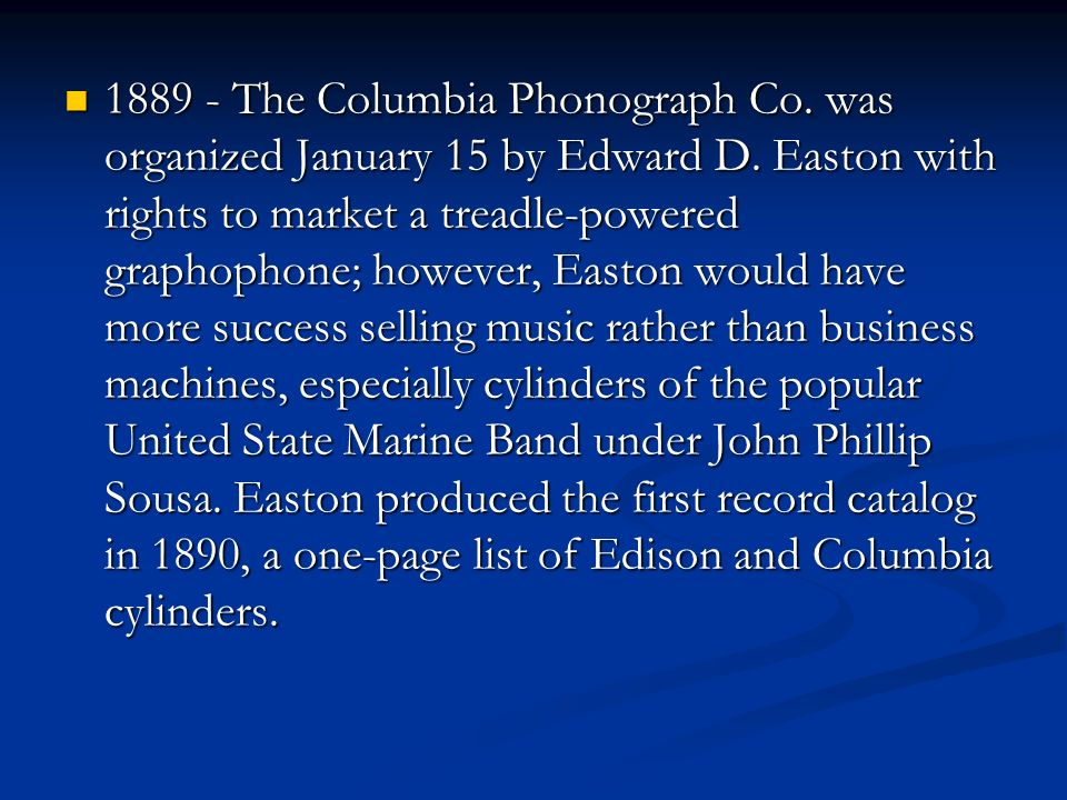 1889 - The Columbia Phonograph Co.was organized January 15 by Edward D.