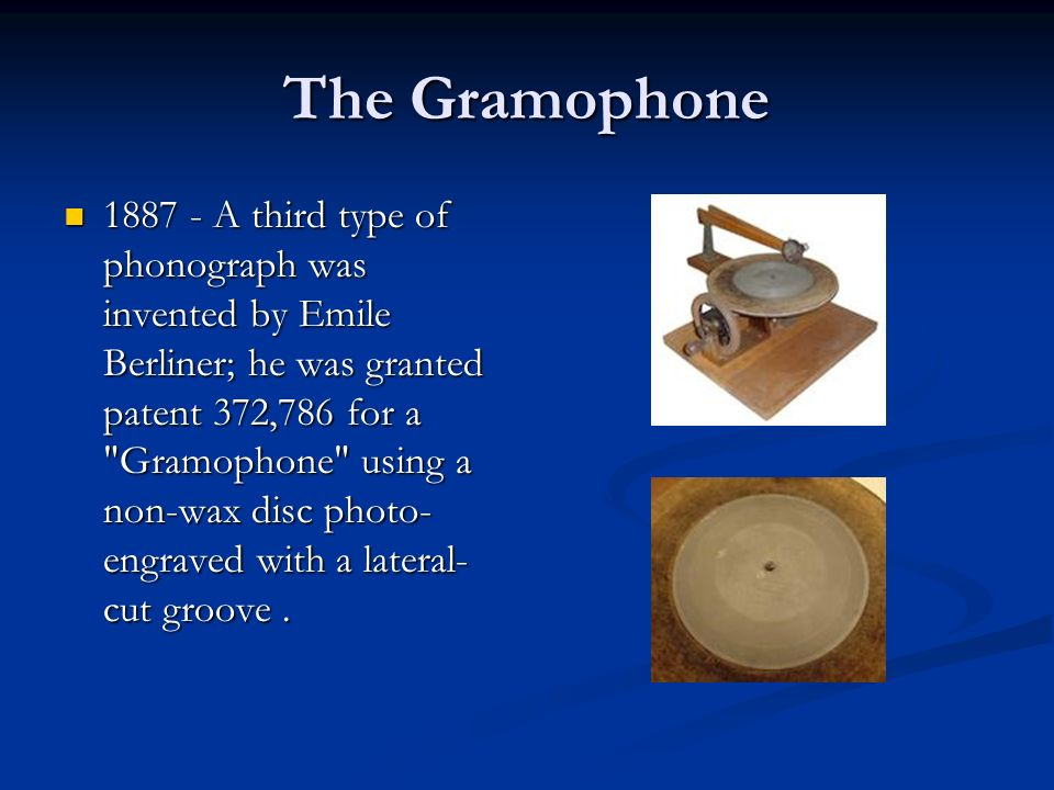 The Gramophone 1887 - A third type of phonograph was invented by Emile Berliner; he was granted patent 372,786 for a Gramophone using a non-wax disc photo- engraved with a lateral- cut groove.
