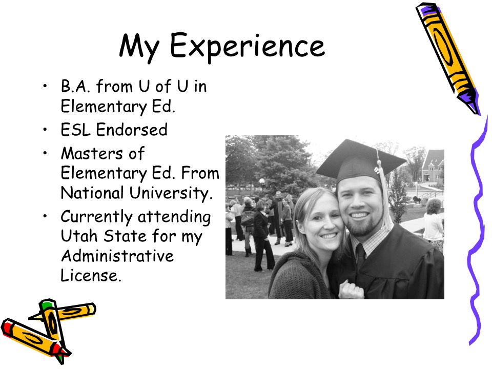 My Experience B.A. from U of U in Elementary Ed. ESL Endorsed Masters of Elementary Ed.