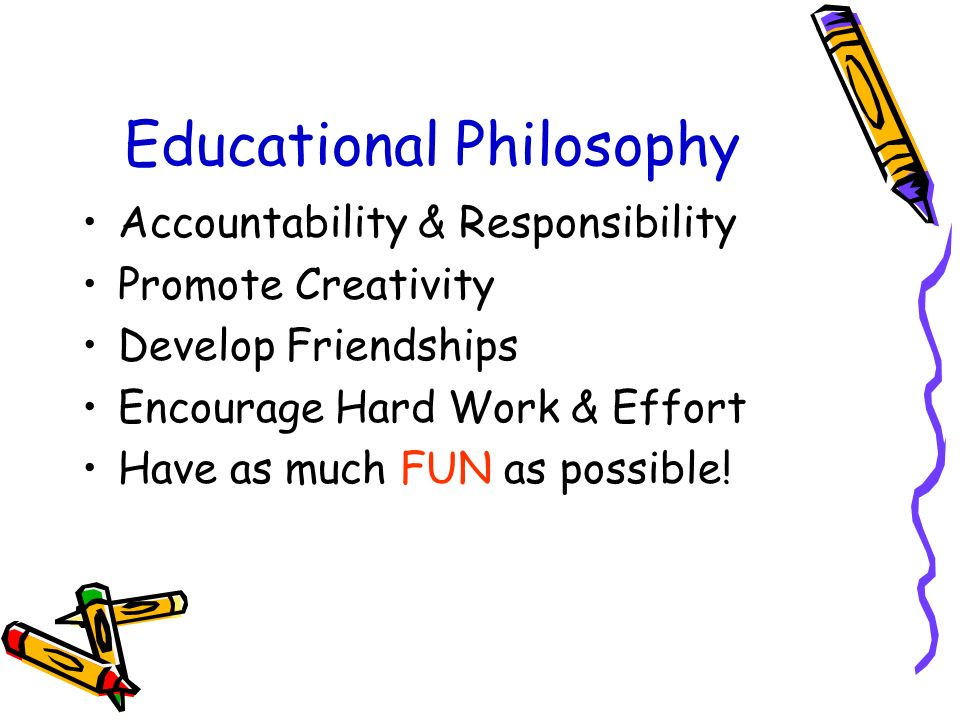Educational Philosophy Accountability & Responsibility Promote Creativity Develop Friendships Encourage Hard Work & Effort Have as much FUN as possible!