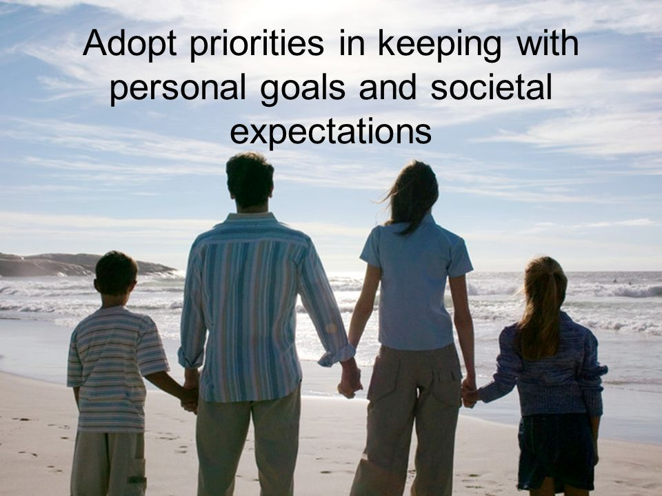 Adopt priorities in keeping with personal goals and societal expectations