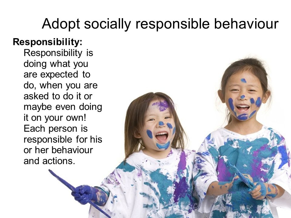 Adopt socially responsible behaviour Responsibility: Responsibility is doing what you are expected to do, when you are asked to do it or maybe even do