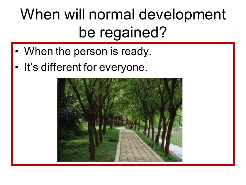 When will normal development be regained? When the person is ready. Its different for everyone.