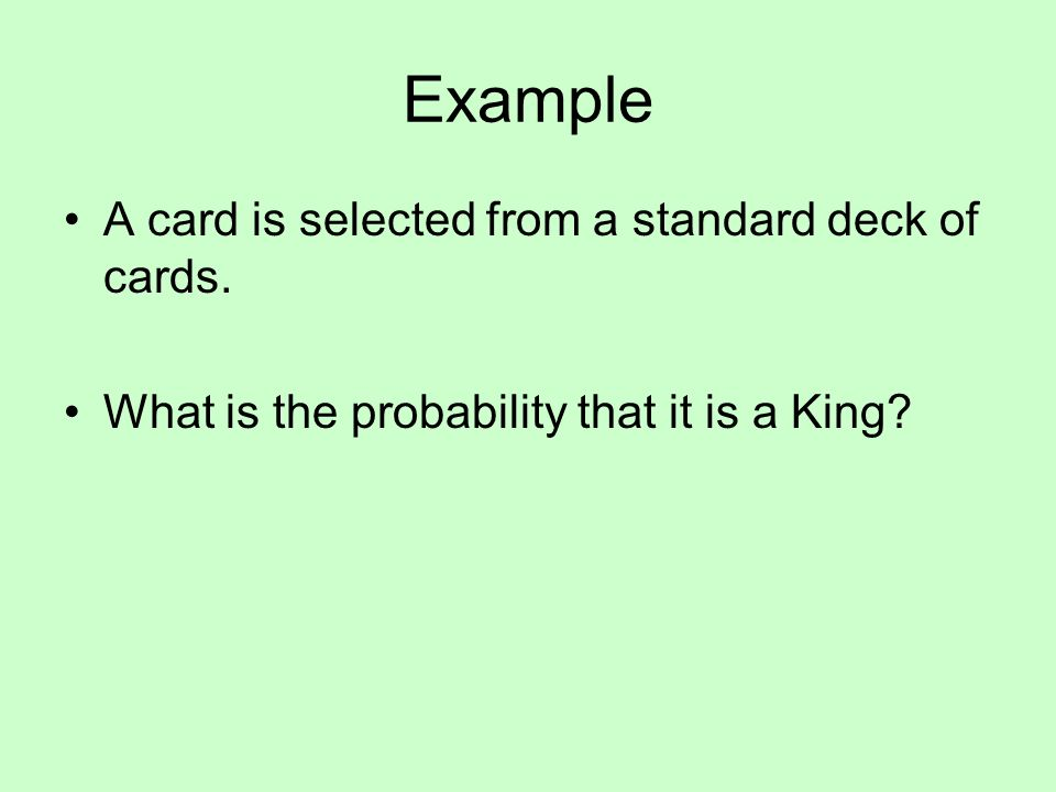 Example A card is selected from a standard deck of cards. What is the probability that it is a King?