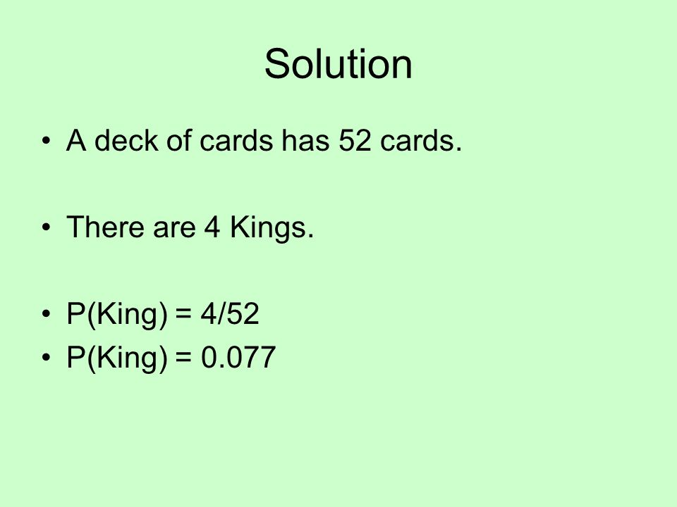 Solution A deck of cards has 52 cards. There are 4 Kings. P(King) = 4/52 P(King) = 0.077