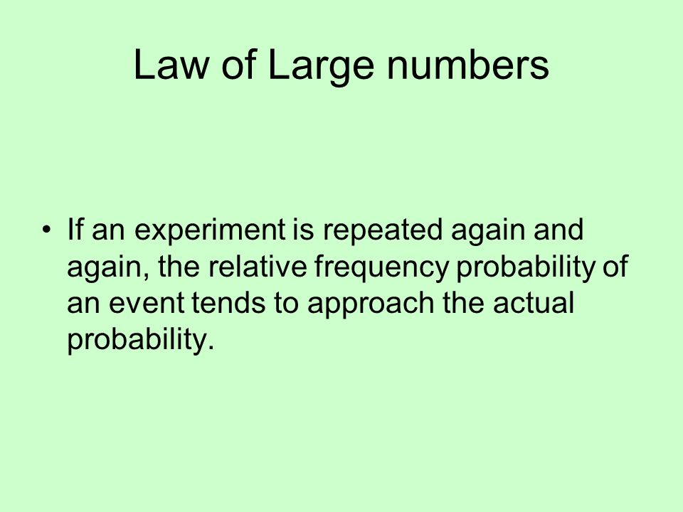 Law of Large numbers If an experiment is repeated again and again, the relative frequency probability of an event tends to approach the actual probability.