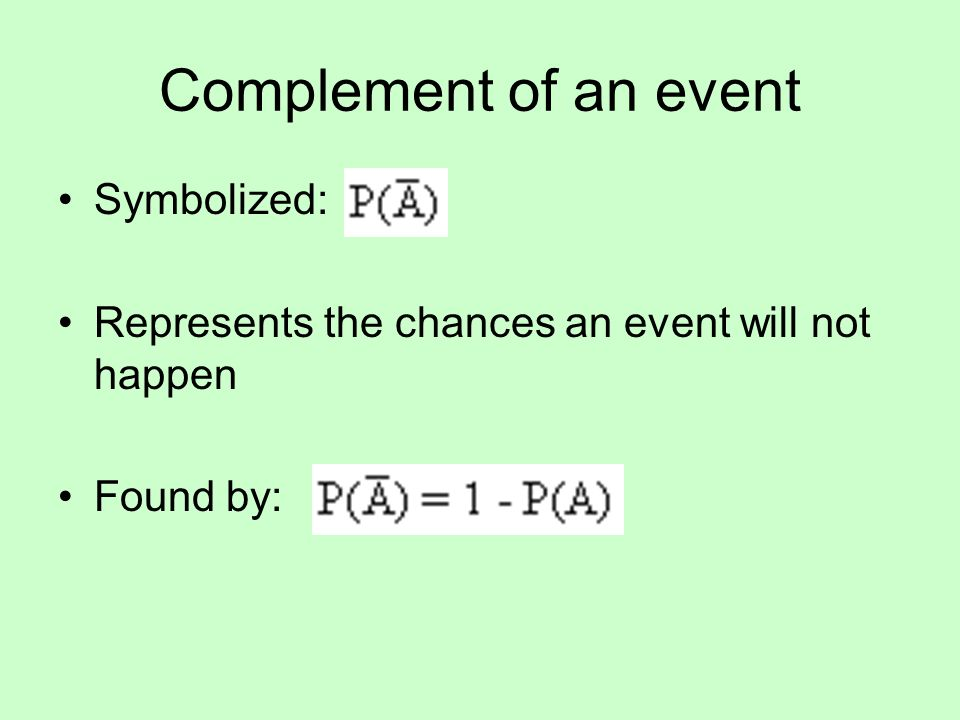 Complement of an event Symbolized: Represents the chances an event will not happen Found by:
