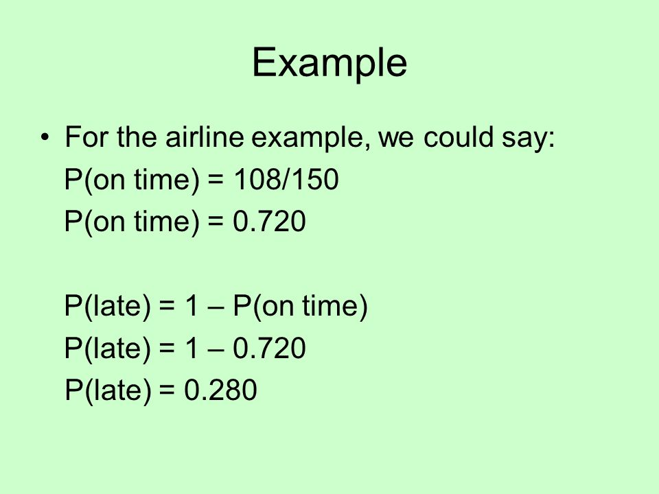 Example For the airline example, we could say: P(on time) = 108/150 P(on time) = P(late) = 1 – P(on time) P(late) = 1 – P(late) = 0.280