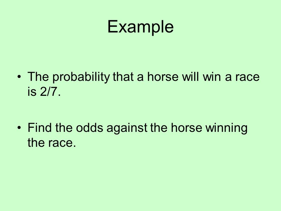 Example The probability that a horse will win a race is 2/7. Find the odds against the horse winning the race.