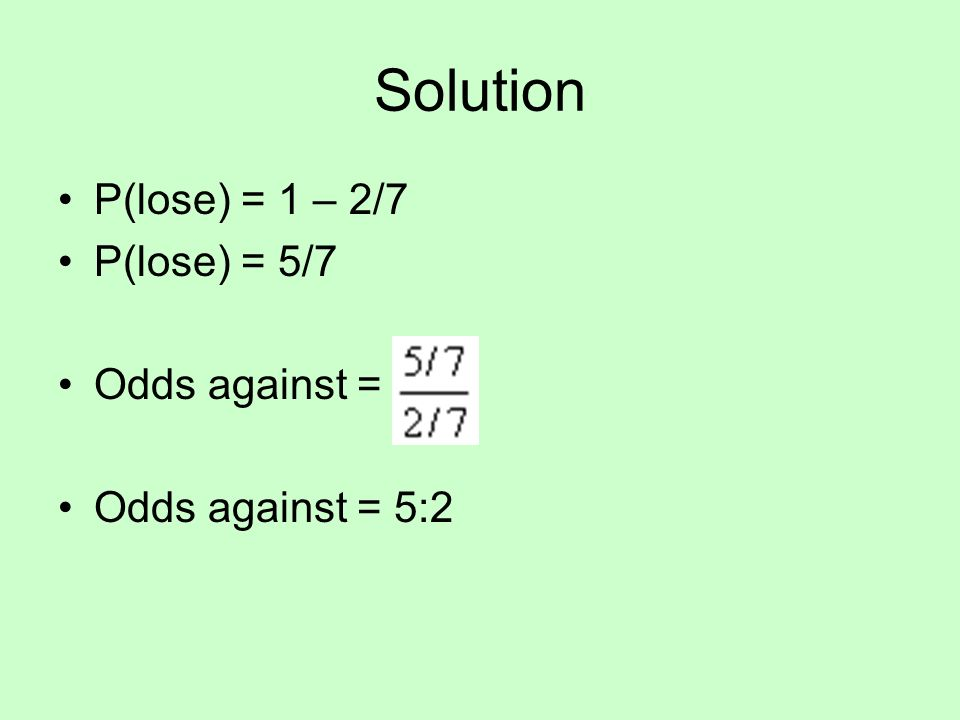Solution P(lose) = 1 – 2/7 P(lose) = 5/7 Odds against = Odds against = 5:2