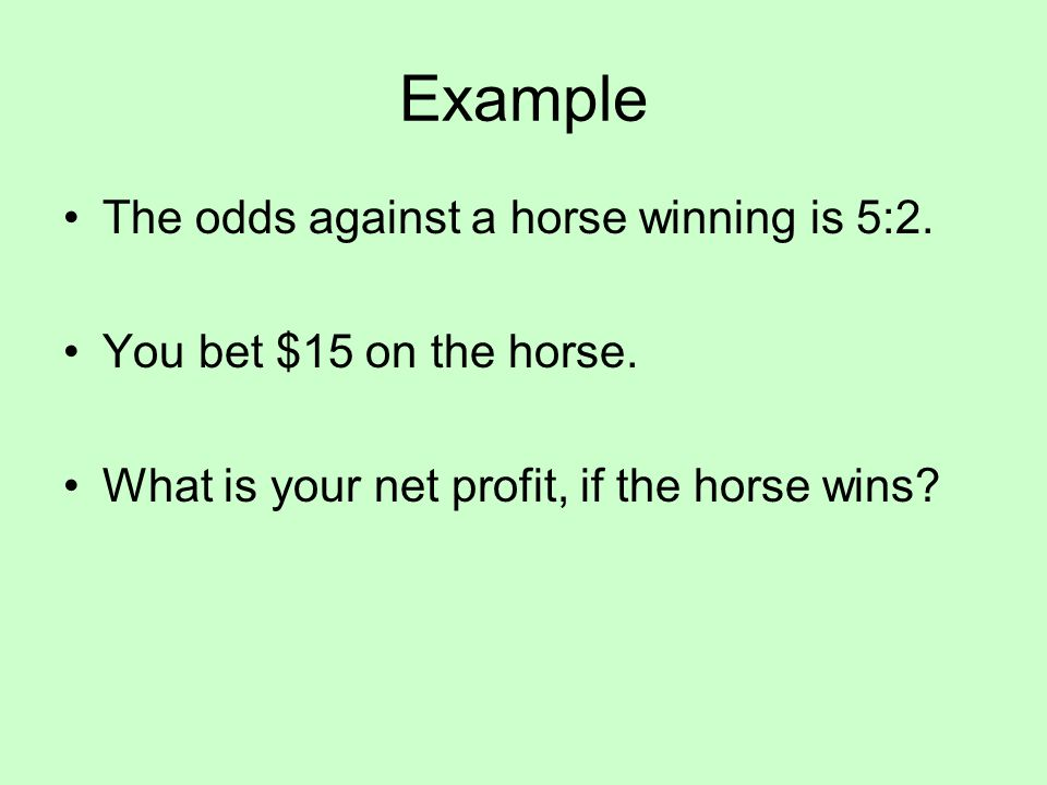 Example The odds against a horse winning is 5:2. You bet $15 on the horse.