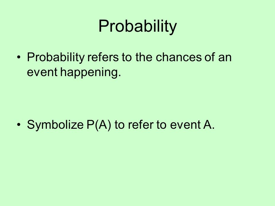 Probability Probability refers to the chances of an event happening. Symbolize P(A) to refer to event A.