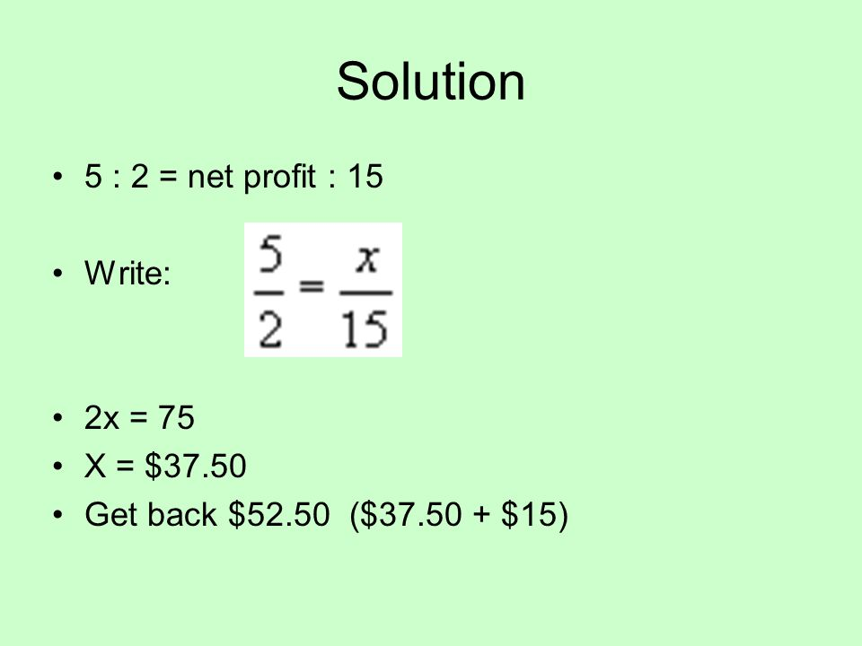 Solution 5 : 2 = net profit : 15 Write: 2x = 75 X = $37.50 Get back $52.50 ($37.50 + $15)