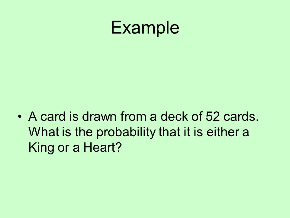 Example A card is drawn from a deck of 52 cards. What is the probability that it is either a King or a Heart?