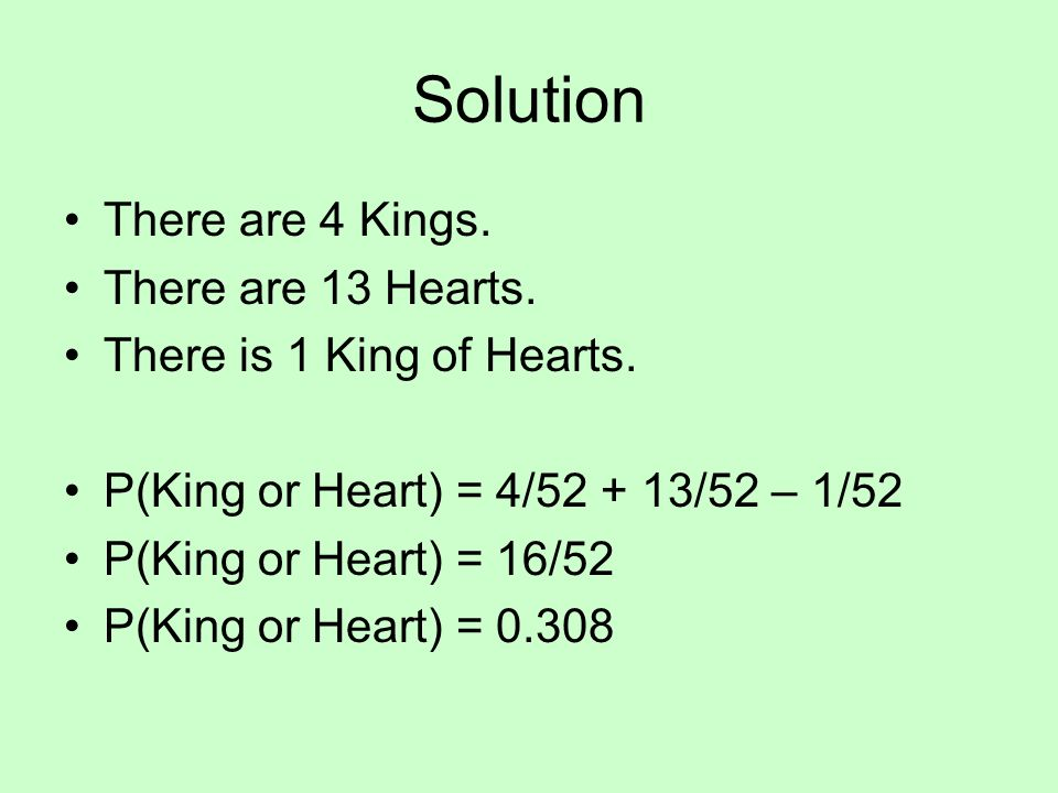 Solution There are 4 Kings. There are 13 Hearts. There is 1 King of Hearts. P(King or Heart) = 4/52 + 13/52 – 1/52 P(King or Heart) = 16/52 P(King or
