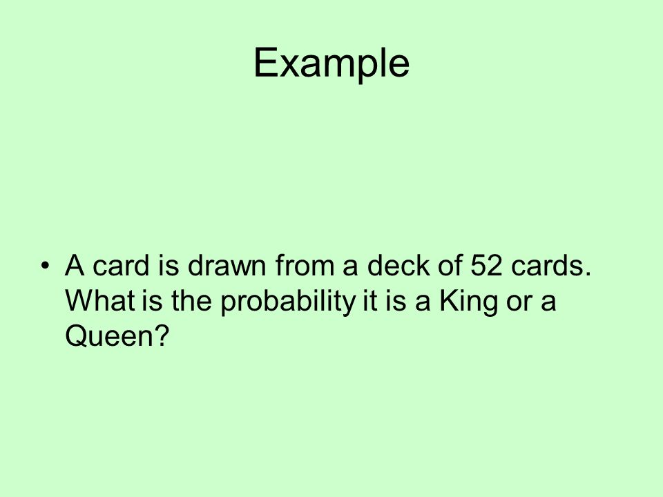 Example A card is drawn from a deck of 52 cards. What is the probability it is a King or a Queen?