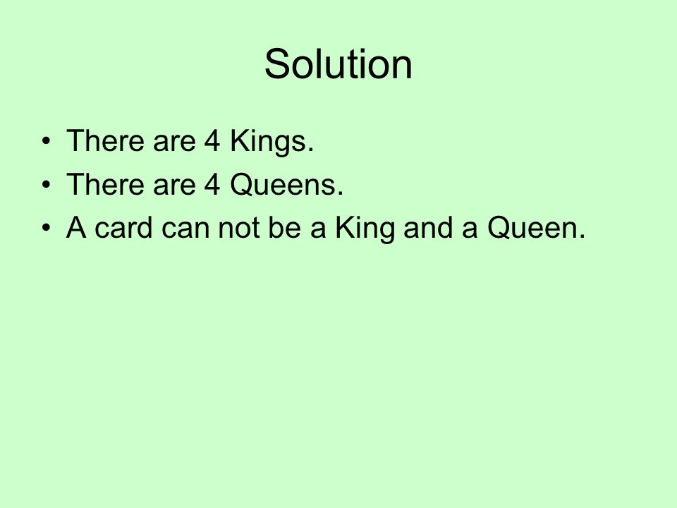 Solution There are 4 Kings. There are 4 Queens. A card can not be a King and a Queen.