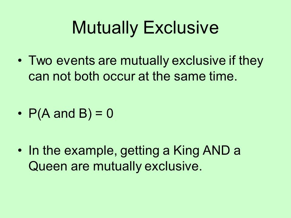 Mutually Exclusive Two events are mutually exclusive if they can not both occur at the same time. P(A and B) = 0 In the example, getting a King AND a