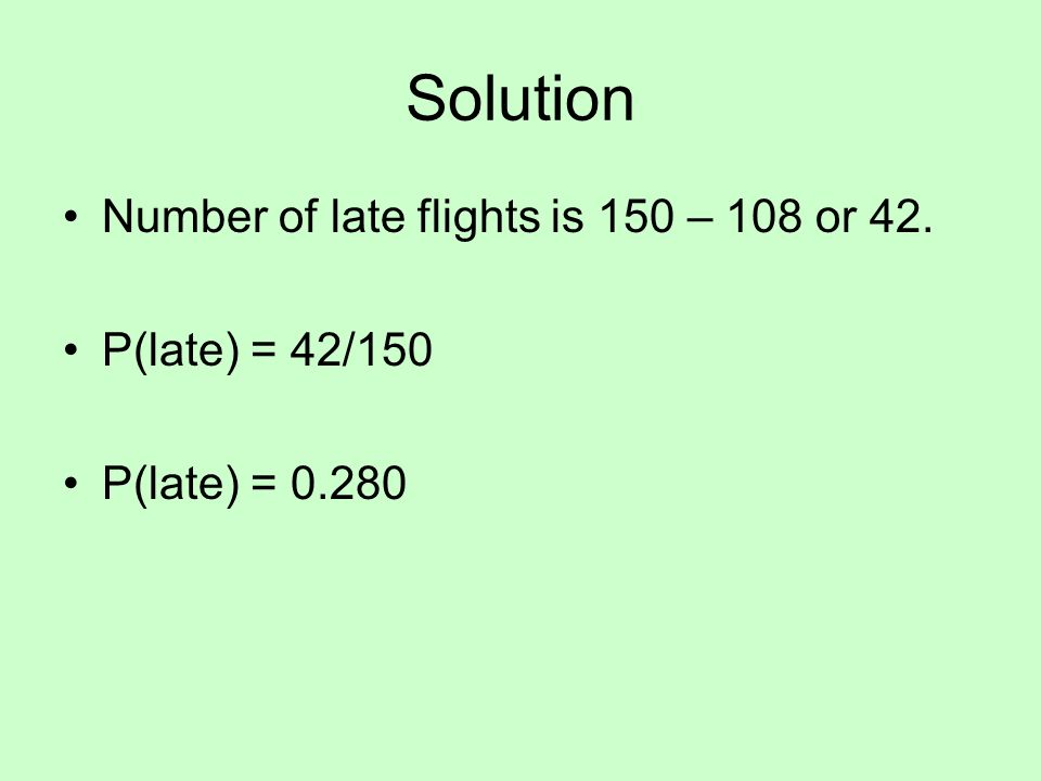 Solution Number of late flights is 150 – 108 or 42. P(late) = 42/150 P(late) = 0.280
