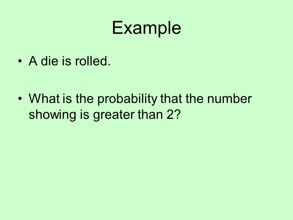 Example A die is rolled. What is the probability that the number showing is greater than 2?