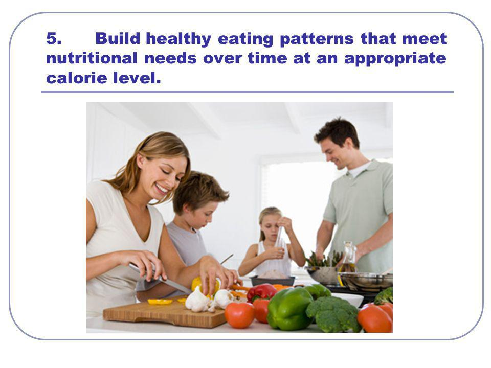 5.Build healthy eating patterns that meet nutritional needs over time at an appropriate calorie level.