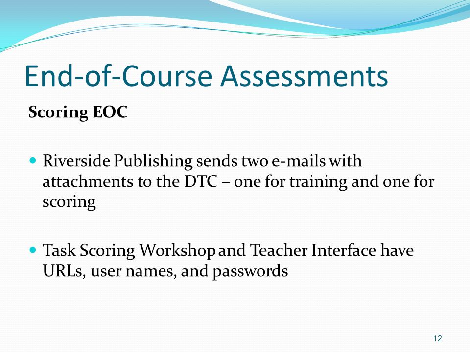 End-of-Course Assessments Scoring EOC Riverside Publishing sends two  s with attachments to the DTC – one for training and one for scoring Task Scoring Workshop and Teacher Interface have URLs, user names, and passwords 12