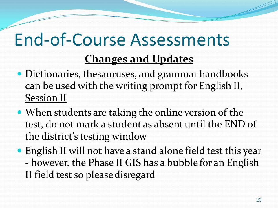 End-of-Course Assessments Changes and Updates Dictionaries, thesauruses, and grammar handbooks can be used with the writing prompt for English II, Session II When students are taking the online version of the test, do not mark a student as absent until the END of the districts testing window English II will not have a stand alone field test this year - however, the Phase II GIS has a bubble for an English II field test so please disregard 20