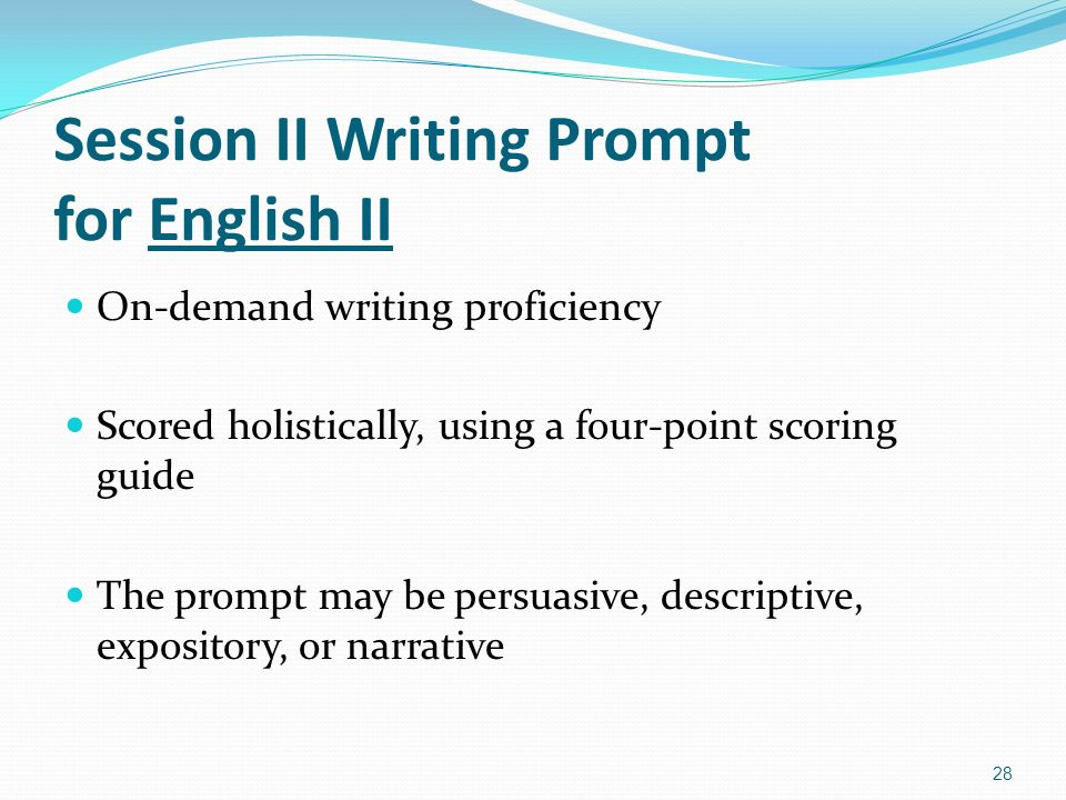 Session II Writing Prompt for English II On-demand writing proficiency Scored holistically, using a four-point scoring guide The prompt may be persuasive, descriptive, expository, or narrative 28