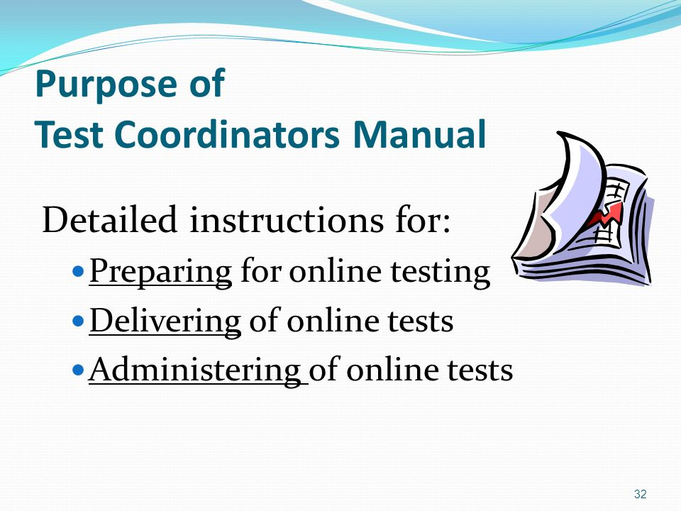 Purpose of Test Coordinators Manual Detailed instructions for: Preparing for online testing Delivering of online tests Administering of online tests 32