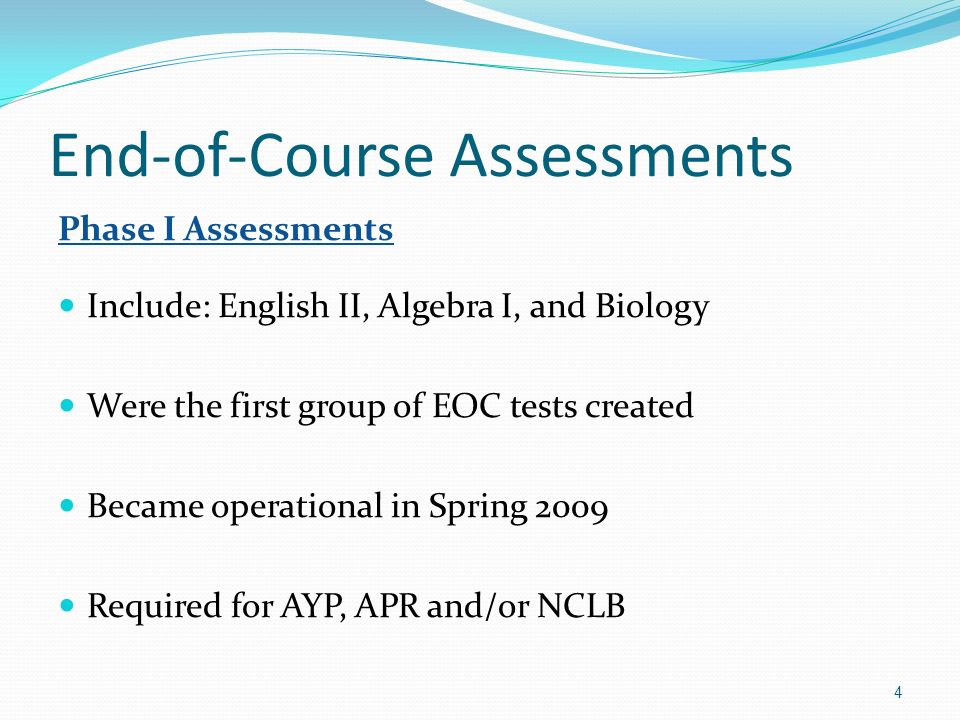 End-of-Course Assessments Phase I Assessments Include: English II, Algebra I, and Biology Were the first group of EOC tests created Became operational in Spring 2009 Required for AYP, APR and/or NCLB 4