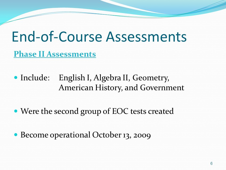 End-of-Course Assessments Phase II Assessments Include:English I, Algebra II, Geometry, American History, and Government Were the second group of EOC tests created Become operational October 13,
