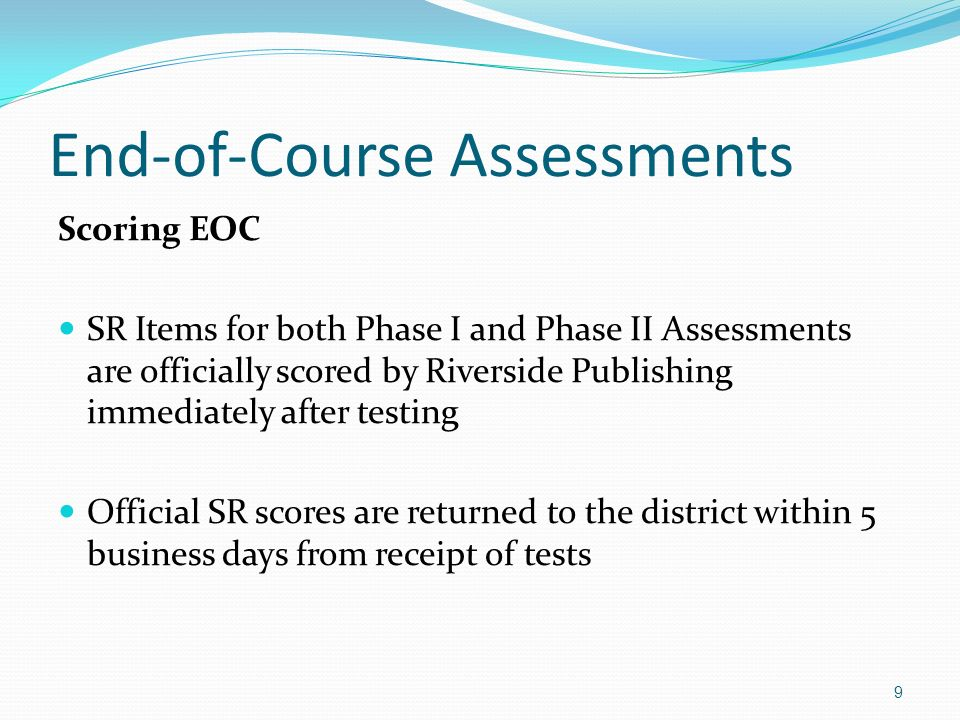 End-of-Course Assessments Scoring EOC SR Items for both Phase I and Phase II Assessments are officially scored by Riverside Publishing immediately after testing Official SR scores are returned to the district within 5 business days from receipt of tests 9
