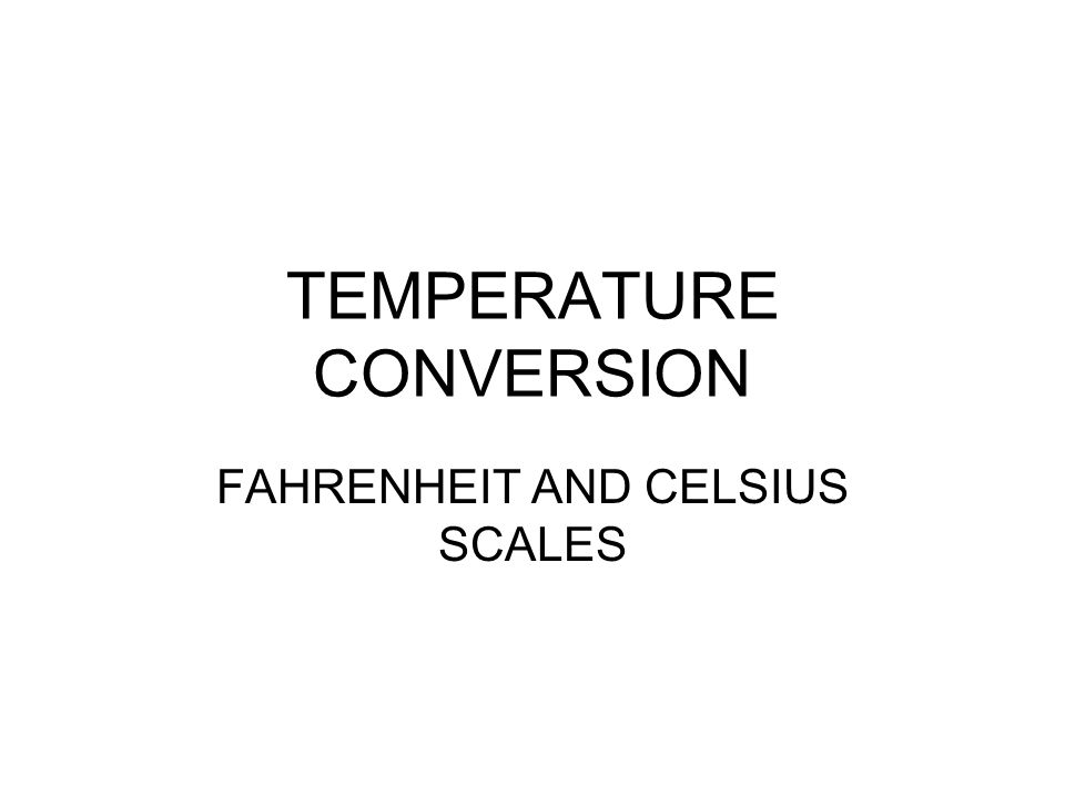 TEMPERATURE CONVERSION FAHRENHEIT AND CELSIUS SCALES