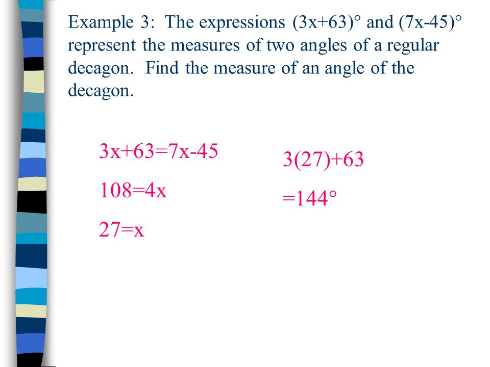 Example 3: The expressions (3x+63)° and (7x-45)° represent the measures of two angles of a regular decagon. Find the measure of an angle of the decago