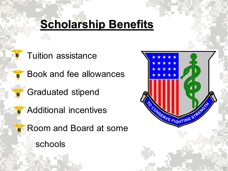 12 Scholarship Benefits Tuition assistance Book and fee allowances Graduated stipend Additional incentives Room and Board at some schools