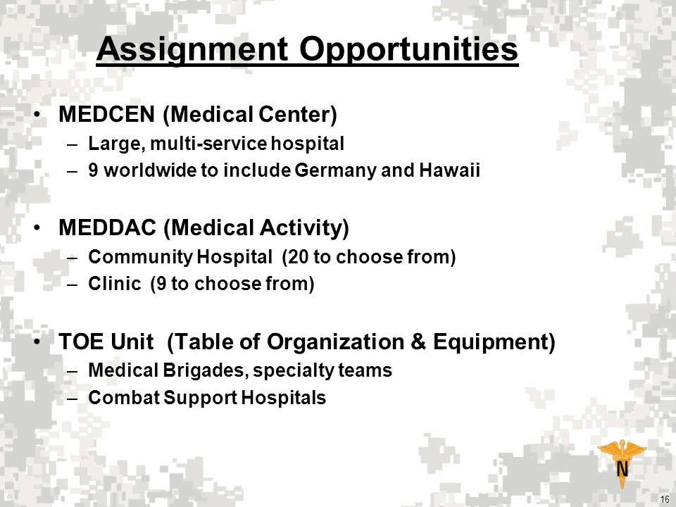 16 Assignment Opportunities MEDCEN (Medical Center) –Large, multi-service hospital –9 worldwide to include Germany and Hawaii MEDDAC (Medical Activity) –Community Hospital (20 to choose from) –Clinic (9 to choose from) TOE Unit (Table of Organization & Equipment) –Medical Brigades, specialty teams –Combat Support Hospitals