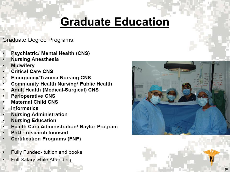 18 Graduate Education Graduate Degree Programs: Psychiatric/ Mental Health (CNS) Nursing Anesthesia Midwifery Critical Care CNS Emergency/Trauma Nursing CNS Community Health Nursing/ Public Health Adult Health (Medical-Surgical) CNS Perioperative CNS Maternal Child CNS Informatics Nursing Administration Nursing Education Health Care Administration/ Baylor Program PhD - research focused Certification Programs (FNP) Fully Funded- tuition and books Full Salary while Attending