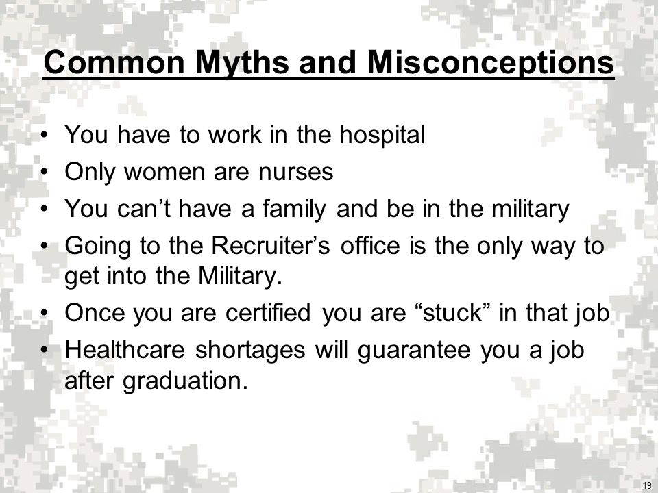 Common Myths and Misconceptions You have to work in the hospital Only women are nurses You cant have a family and be in the military Going to the Recruiters office is the only way to get into the Military.