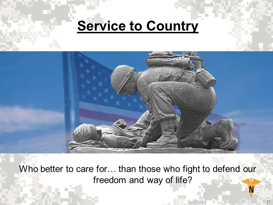 21 Service to Country Who better to care for… than those who fight to defend our freedom and way of life