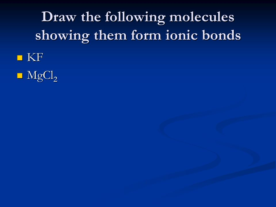 Draw the following molecules showing them form ionic bonds KF KF MgCl 2 MgCl 2